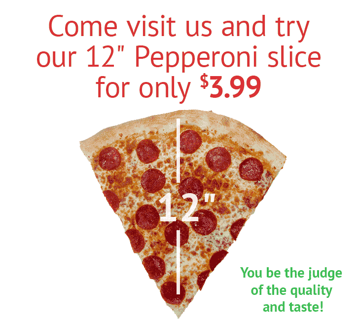 Come visit us and try our 12″ Pepperoni slice for only $3.85